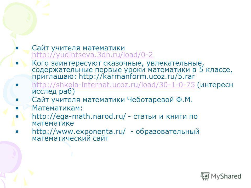 Сайт учителя математики http://yudintseva.3dn.ru/load/0-2 http://yudintseva.3dn.ru/load/0-2 Кого заинтересуют сказочные, увлекательные, содержательные первые уроки математики в 5 классе, приглашаю: http://karmanform.ucoz.ru/5. rar http://shkola-inter