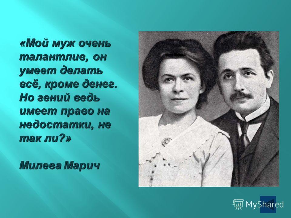 «Мой муж очень талантлив, он умеет делать всё, кроме денег. Но гений ведь имеет право на недостатки, не так ли?» Милева Марич