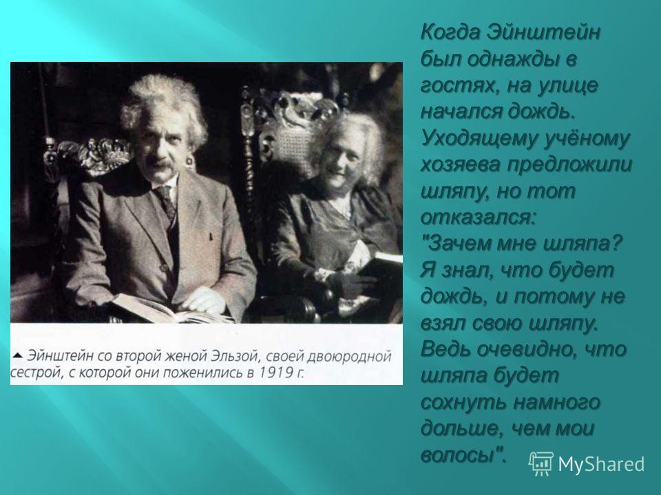 Когда Эйнштейн был однажды в гостях, на улице начался дождь. Уходящему учёному хозяева предложили шляпу, но тот отказался :