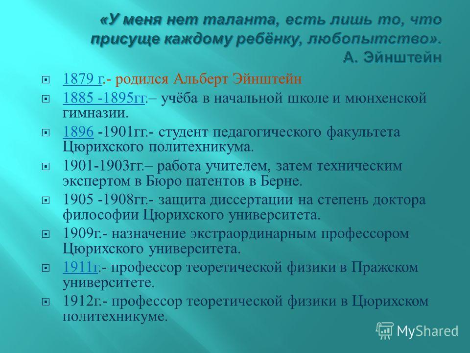 1879 г.- родился Альберт Эйнштейн 1879 г 1885 -1895 гг.– учёба в начальной школе и мюнхенской гимназии. 1885 -1895 гг 1896 -1901 гг.- студент педагогического факультета Цюрихского политехникума. 1896 1901-1903 гг.– работа учителем, затем техническим