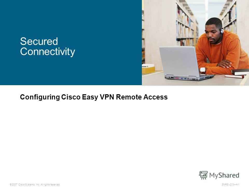 © 2007 Cisco Systems, Inc. All rights reserved.SNRS v2.04-1 Secured Connectivity Configuring Cisco Easy VPN Remote Access
