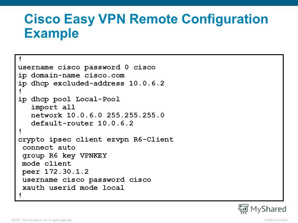 © 2007 Cisco Systems, Inc. All rights reserved.SNRS v2.04-24 Cisco Easy VPN Remote Configuration Example ! username cisco password 0 cisco ip domain-name cisco.com ip dhcp excluded-address 10.0.6.2 ! ip dhcp pool Local-Pool import all network 10.0.6.