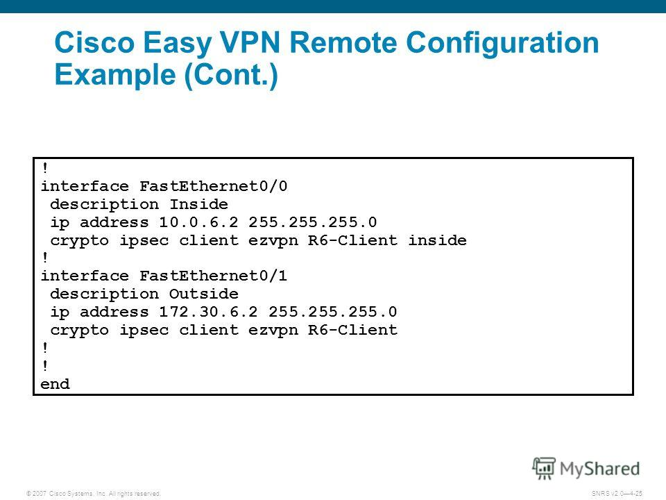 © 2007 Cisco Systems, Inc. All rights reserved.SNRS v2.04-25 ! interface FastEthernet0/0 description Inside ip address 10.0.6.2 255.255.255.0 crypto ipsec client ezvpn R6-Client inside ! interface FastEthernet0/1 description Outside ip address 172.30