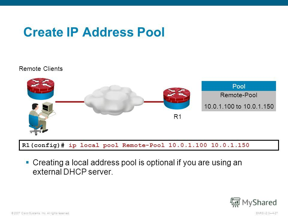 © 2007 Cisco Systems, Inc. All rights reserved.SNRS v2.04-27 R1(config)# ip local pool Remote-Pool 10.0.1.100 10.0.1.150 Creating a local address pool is optional if you are using an external DHCP server. R1 Remote Clients Create IP Address Pool Remo