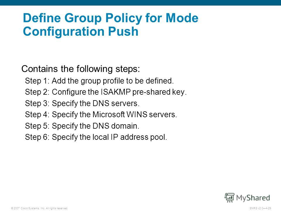 © 2007 Cisco Systems, Inc. All rights reserved.SNRS v2.04-29 Define Group Policy for Mode Configuration Push Contains the following steps: Step 1: Add the group profile to be defined. Step 2: Configure the ISAKMP pre-shared key. Step 3: Specify the D