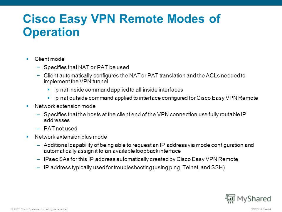 © 2007 Cisco Systems, Inc. All rights reserved.SNRS v2.04-4 Cisco Easy VPN Remote Modes of Operation Client mode Specifies that NAT or PAT be used Client automatically configures the NAT or PAT translation and the ACLs needed to implement the VPN tun