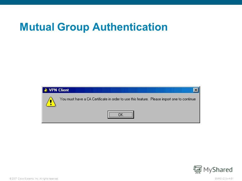 © 2007 Cisco Systems, Inc. All rights reserved.SNRS v2.04-51 Mutual Group Authentication
