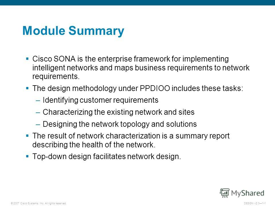 © 2007 Cisco Systems, Inc. All rights reserved.DESGN v2.01-1 Module Summary Cisco SONA is the enterprise framework for implementing intelligent networks and maps business requirements to network requirements. The design methodology under PPDIOO inclu