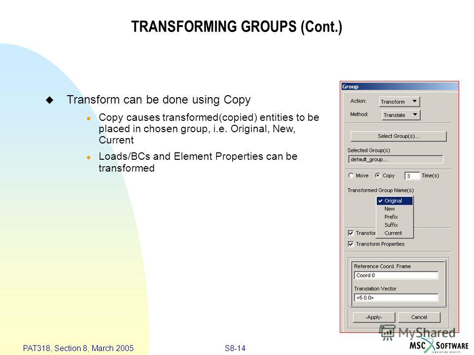 S8-14 PAT318, Section 8, March 2005 TRANSFORMING GROUPS (Cont.) Transform can be done using Copy Copy causes transformed(copied) entities to be placed in chosen group, i.e. Original, New, Current Loads/BCs and Element Properties can be transformed