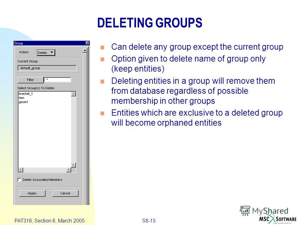 S8-15 PAT318, Section 8, March 2005 DELETING GROUPS Can delete any group except the current group Option given to delete name of group only (keep entities) Deleting entities in a group will remove them from database regardless of possible membership