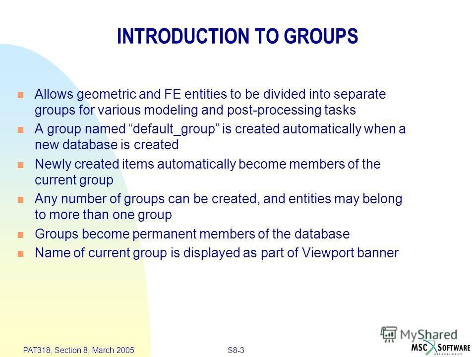 S8-3 PAT318, Section 8, March 2005 INTRODUCTION TO GROUPS Allows geometric and FE entities to be divided into separate groups for various modeling and post-processing tasks A group named default_group is created automatically when a new database is c