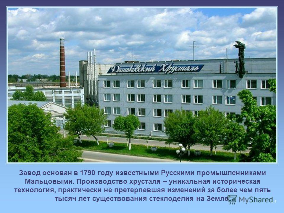 14 Завод основан в 1790 году известными Русскими промышленниками Мальцовыми. Производство хрусталя – уникальная историческая технология, практически не претерпевшая изменений за более чем пять тысяч лет существования стеклоделия на Земле.