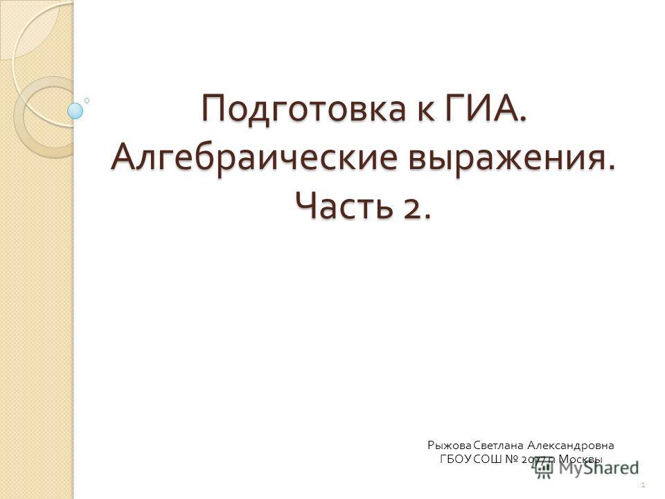 Подготовка к ГИА. Алгебраические выражения. Часть 2. Рыжова Светлана Александровна ГБОУ СОШ 2077 г. Москвы 1