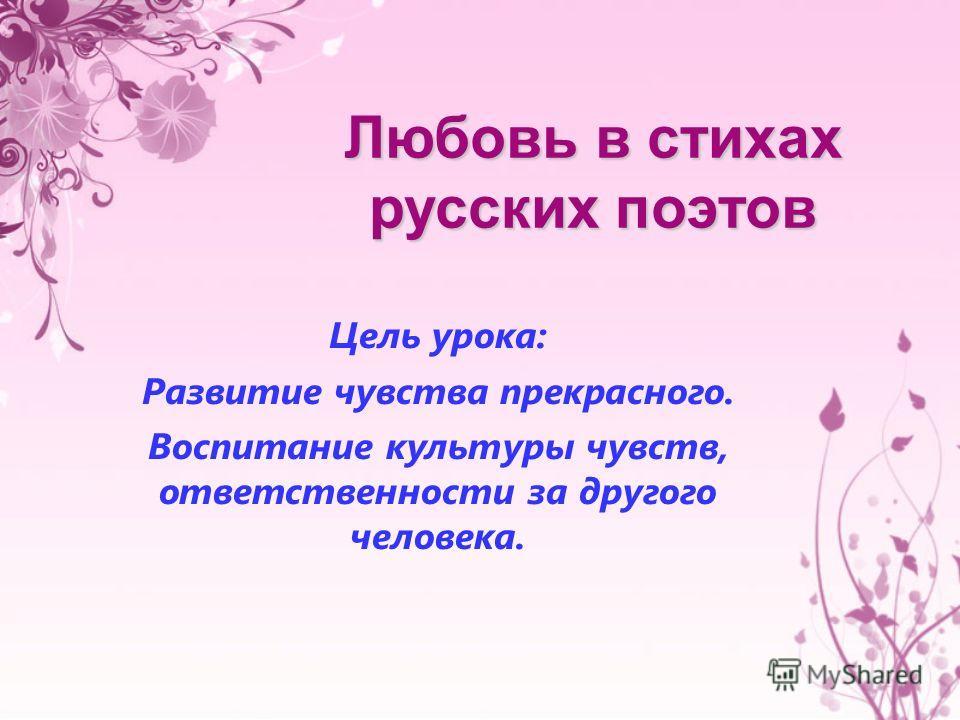 Любовь в стихах русских поэтов Цель урока: Развитие чувства прекрасного. Воспитание культуры чувств, ответственности за другого человека.