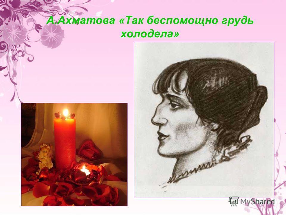 А.Ахматова «Так беспомощно грудь холодела»