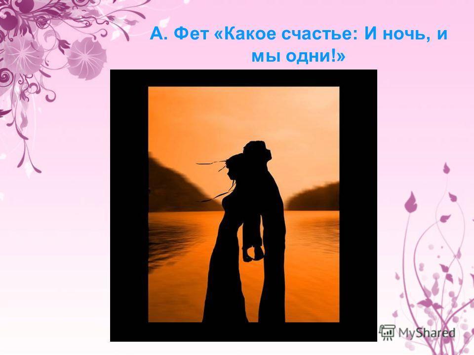 А. Фет «Какое счастье: И ночь, и мы одни!»