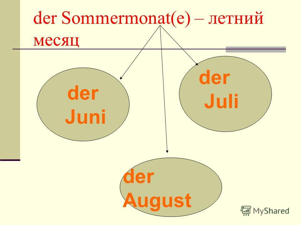 der Sommermonat(e) – летний месяц der Juni der Juli der August