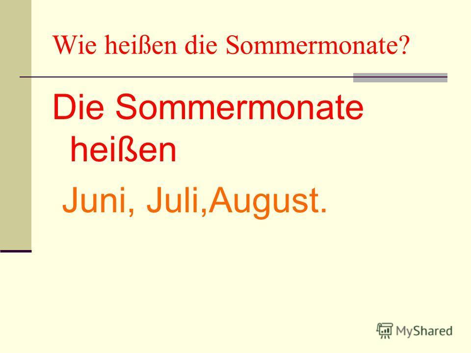 Wie heißen die Sommermonate? Die Sommermonate heißen Juni, Juli,August.