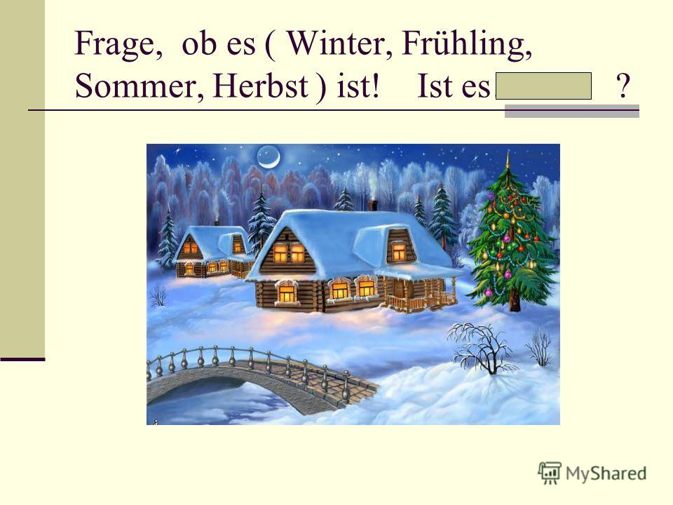 Frage, ob es ( Winter, Frühling, Sommer, Herbst ) ist! Ist es… ?