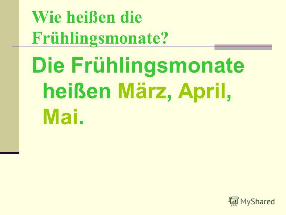 Wie heißen die Frühlingsmonate? Die Frühlingsmonate heißen März, April, Mai.