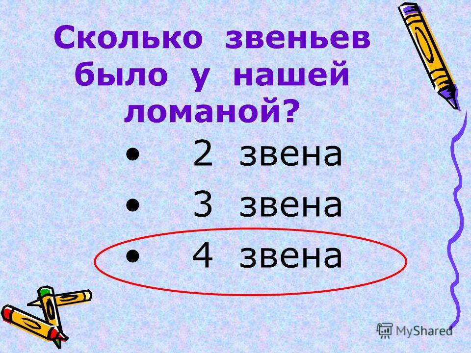Сколько звеньев было у нашей ломаной? 2 звена 3 звена 4 звена