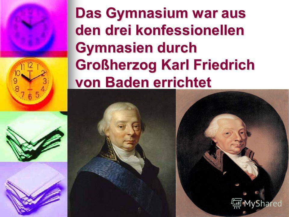 Das Gymnasium war aus den drei konfessionellen Gymnasien durch Großherzog Karl Friedrich von Baden errichtet