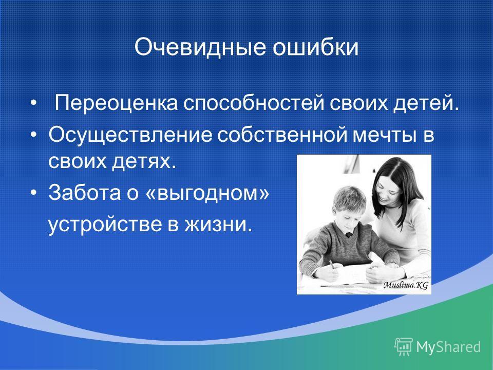 Очевидные ошибки Переоценка способностей своих детей. Осуществление собственной мечты в своих детях. Забота о «выгодном» устройстве в жизни.