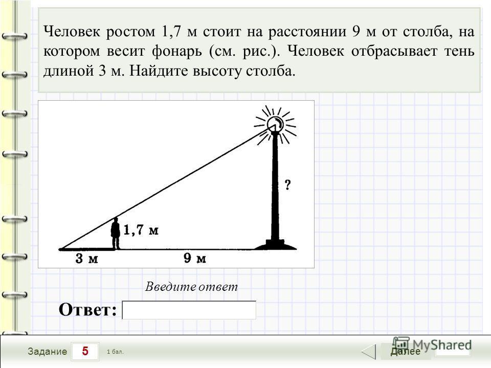 5 Задание Далее 1 бал. Человек ростом 1,7 м стоит на расстоянии 9 м от столба, на котором весит фонарь (см. рис.). Человек отбрасывает тень длиной 3 м. Найдите высоту столба. Ответ: Введите ответ