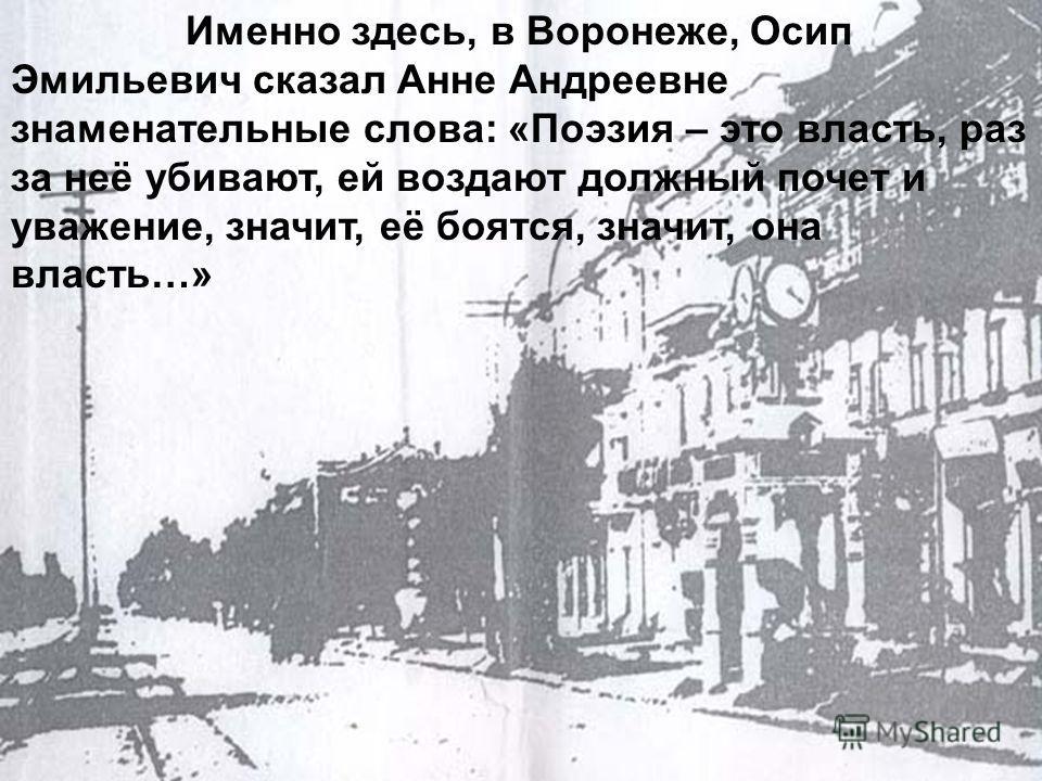 Именно здесь, в Воронеже, Осип Эмильевич сказал Анне Андреевне знаменательные слова: «Поэзия – это власть, раз за неё убивают, ей воздают должный почет и уважение, значит, её боятся, значит, она власть…»