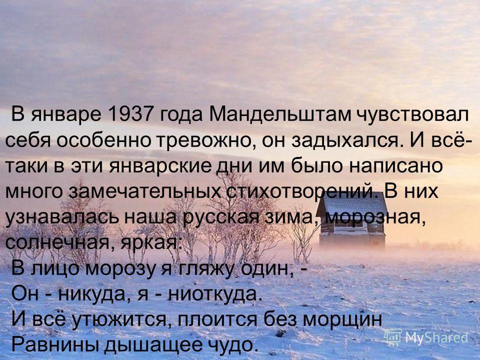 В январе 1937 года Мандельштам чувствовал себя особенно тревожно, он задыхался. И всё- таки в эти январские дни им было написано много замечательных стихотворений. В них узнавалась наша русская зима, морозная, солнечная, яркая: В лицо морозу я гляжу