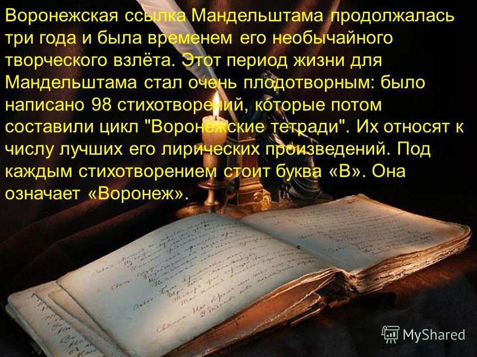 Воронежская ссылка Мандельштама продолжалась три года и была временем его необычайного творческого взлёта. Этот период жизни для Мандельштама стал очень плодотворным: было написано 98 стихотворений, которые потом составили цикл