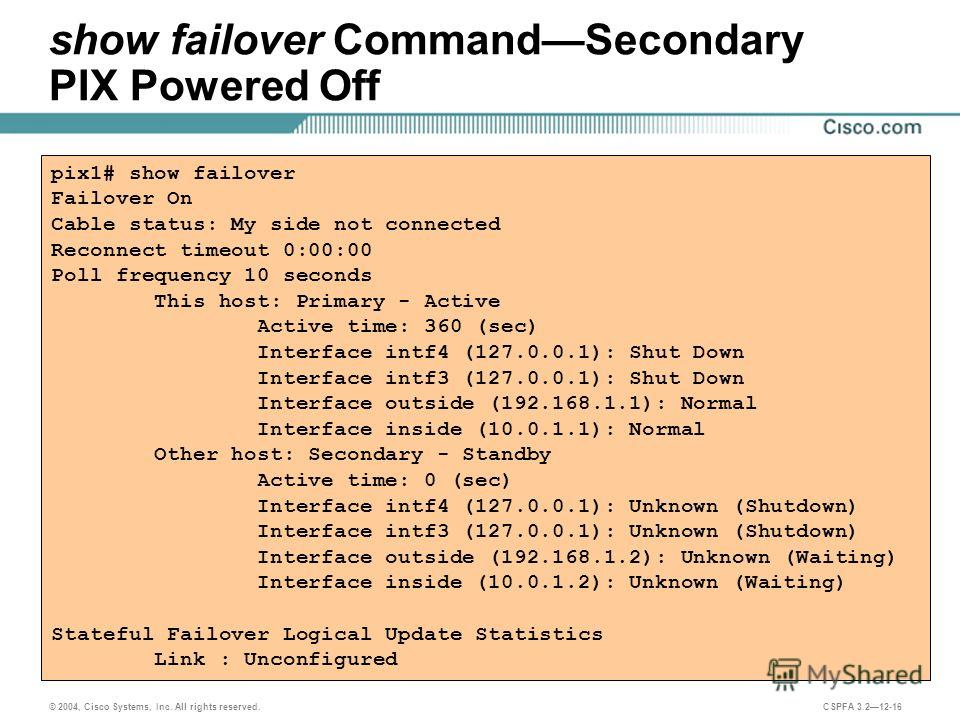 © 2004, Cisco Systems, Inc. All rights reserved. CSPFA 3.212-16 show failover CommandSecondary PIX Powered Off pix1# show failover Failover On Cable status: My side not connected Reconnect timeout 0:00:00 Poll frequency 10 seconds This host: Primary