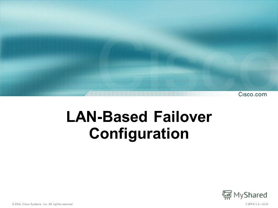 © 2004, Cisco Systems, Inc. All rights reserved. CSPFA 3.212-21 LAN-Based Failover Configuration