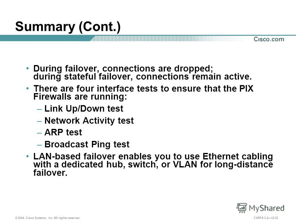 © 2004, Cisco Systems, Inc. All rights reserved. CSPFA 3.212-33 Summary (Cont.) During failover, connections are dropped; during stateful failover, connections remain active. There are four interface tests to ensure that the PIX Firewalls are running