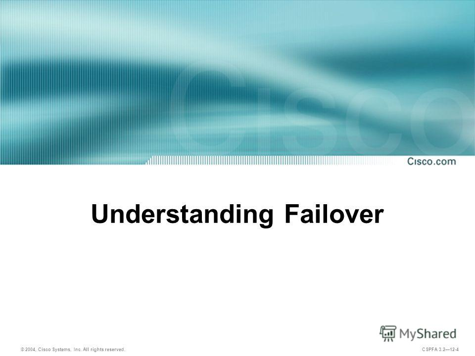© 2004, Cisco Systems, Inc. All rights reserved. CSPFA 3.212-4 Understanding Failover