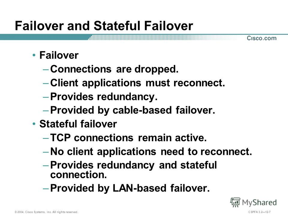 © 2004, Cisco Systems, Inc. All rights reserved. CSPFA 3.212-7 Failover and Stateful Failover Failover –Connections are dropped. –Client applications must reconnect. –Provides redundancy. –Provided by cable-based failover. Stateful failover –TCP conn