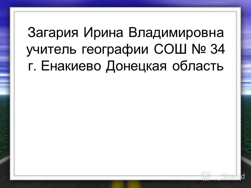 Загария Ирина Владимировна учитель географии СОШ 34 г. Енакиево Донецкая область