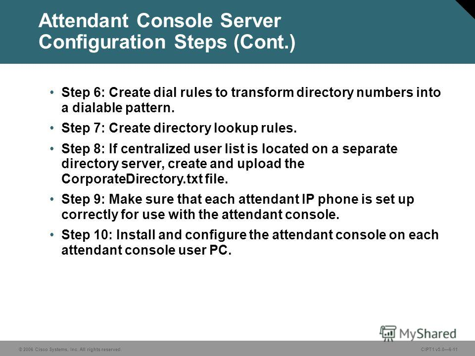 © 2006 Cisco Systems, Inc. All rights reserved. CIPT1 v5.06-11 Step 6: Create dial rules to transform directory numbers into a dialable pattern. Step 7: Create directory lookup rules. Step 8: If centralized user list is located on a separate director