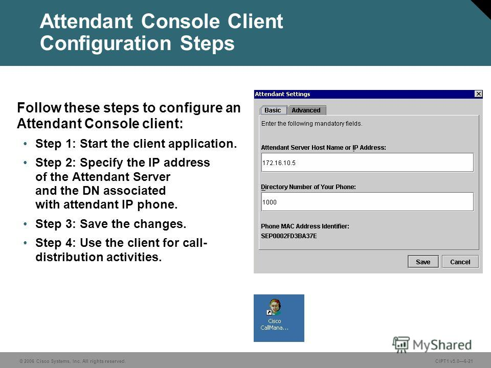 © 2006 Cisco Systems, Inc. All rights reserved. CIPT1 v5.06-21 Attendant Console Client Configuration Steps Follow these steps to configure an Attendant Console client: Step 1: Start the client application. Step 2: Specify the IP address of the Atten