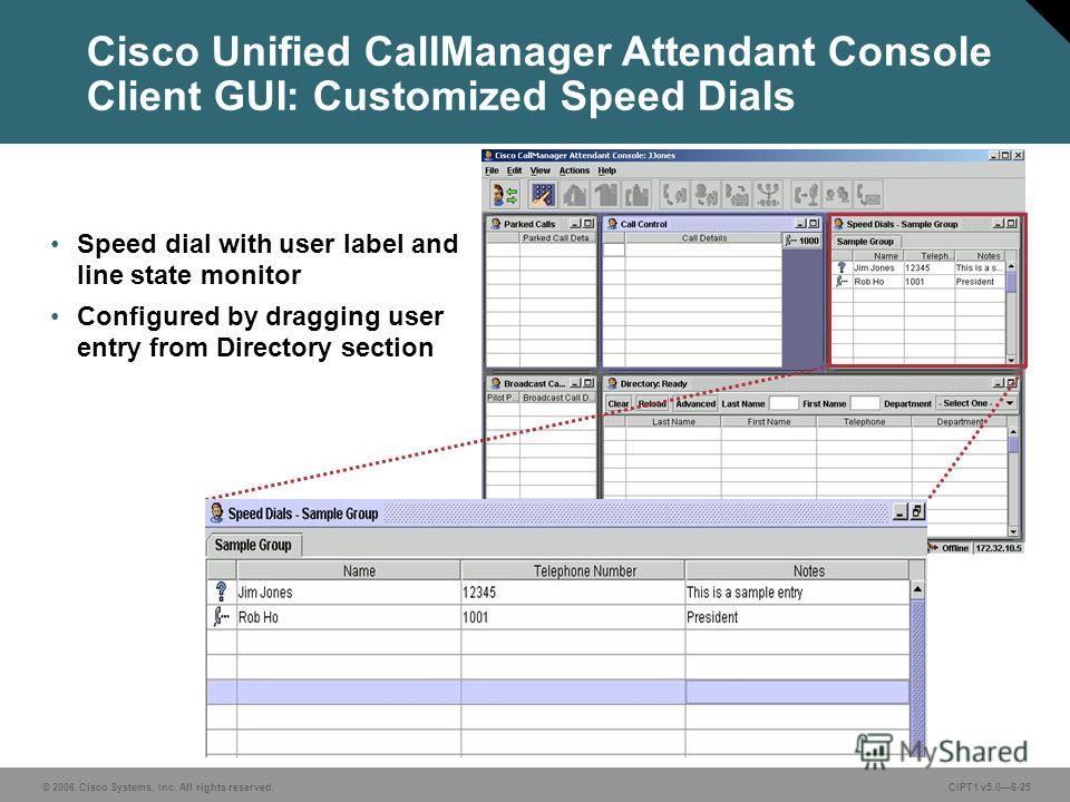 © 2006 Cisco Systems, Inc. All rights reserved. CIPT1 v5.06-25 Cisco Unified CallManager Attendant Console Client GUI: Customized Speed Dials Speed dial with user label and line state monitor Configured by dragging user entry from Directory section