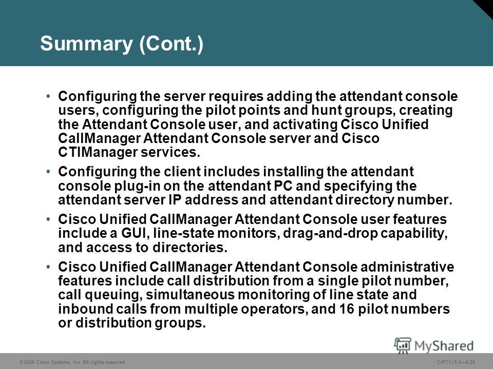 © 2006 Cisco Systems, Inc. All rights reserved. CIPT1 v5.06-30 Summary (Cont.) Configuring the server requires adding the attendant console users, configuring the pilot points and hunt groups, creating the Attendant Console user, and activating Cisco