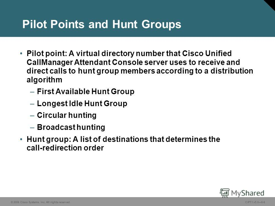 © 2006 Cisco Systems, Inc. All rights reserved. CIPT1 v5.06-6 Pilot Points and Hunt Groups Pilot point: A virtual directory number that Cisco Unified CallManager Attendant Console server uses to receive and direct calls to hunt group members accordin