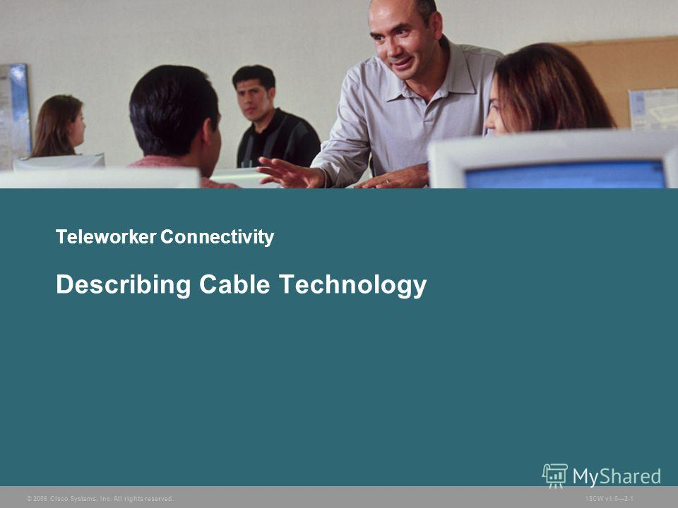 © 2006 Cisco Systems, Inc. All rights reserved.ISCW v1.02-1 Teleworker Connectivity Describing Cable Technology