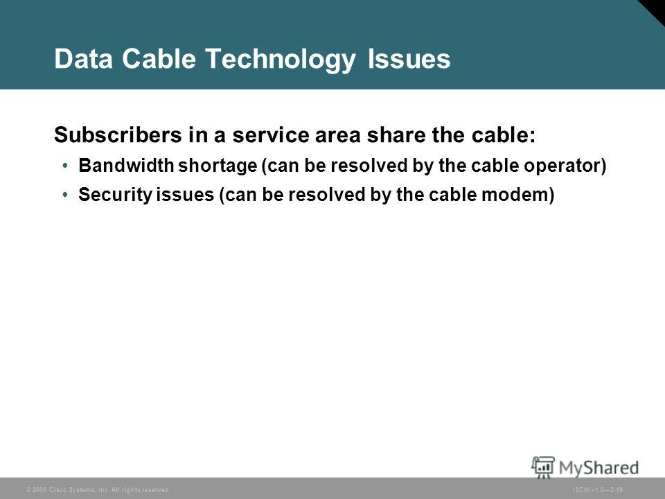 © 2006 Cisco Systems, Inc. All rights reserved.ISCW v1.02-19 Data Cable Technology Issues Subscribers in a service area share the cable: Bandwidth shortage (can be resolved by the cable operator) Security issues (can be resolved by the cable modem)