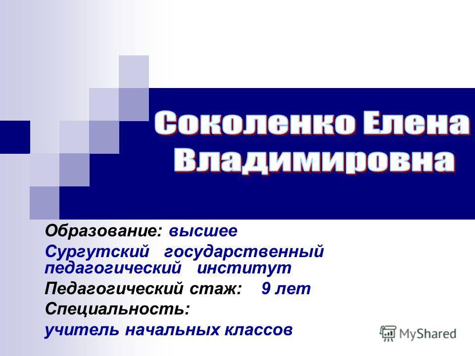 Образование: высшее Сургутский государственный педагогический институт Педагогический стаж: 9 лет Специальность: учитель начальных классов