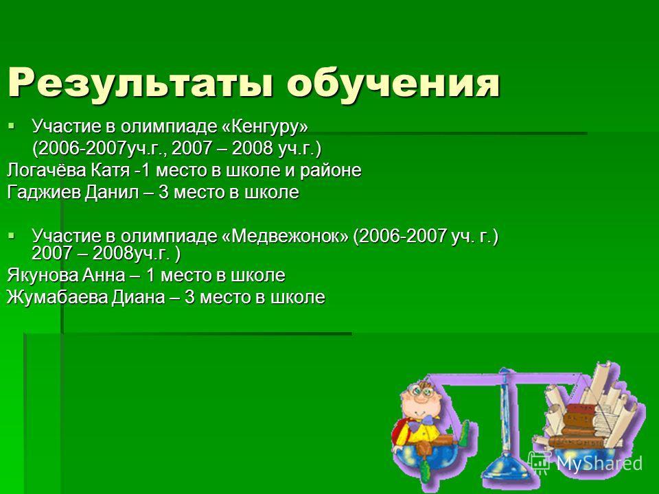 Результаты обучения Участие в олимпиаде «Кенгуру» Участие в олимпиаде «Кенгуру» (2006-2007 уч.г., 2007 – 2008 уч.г.) (2006-2007 уч.г., 2007 – 2008 уч.г.) Логачёва Катя -1 место в школе и районе Гаджиев Данил – 3 место в школе Участие в олимпиаде «Мед