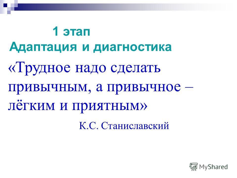1 этап Адаптация и диагностика «Трудное надо сделать привычным, а привычное – лёгким и приятным» К.С. Станиславский