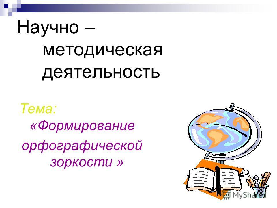 Научно – методическая деятельность Тема: «Формирование орфографической зоркости »