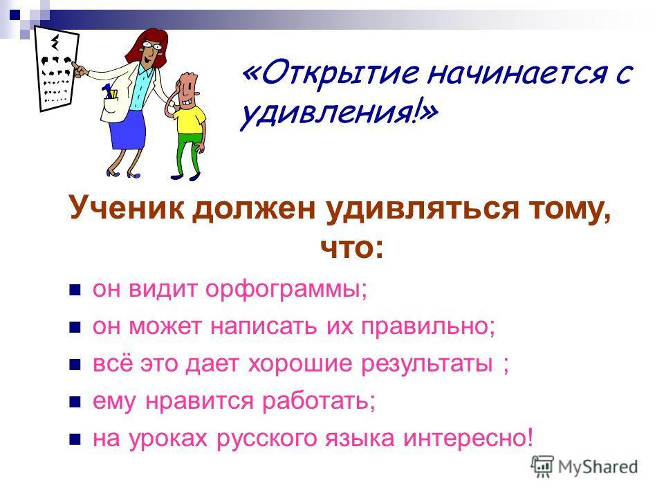 Ученик должен удивляться тому, что: он видит орфограммы; он может написать их правильно; всё это дает хорошие результаты ; ему нравится работать; на уроках русского языка интересно! «Открытие начинается с удивления!»