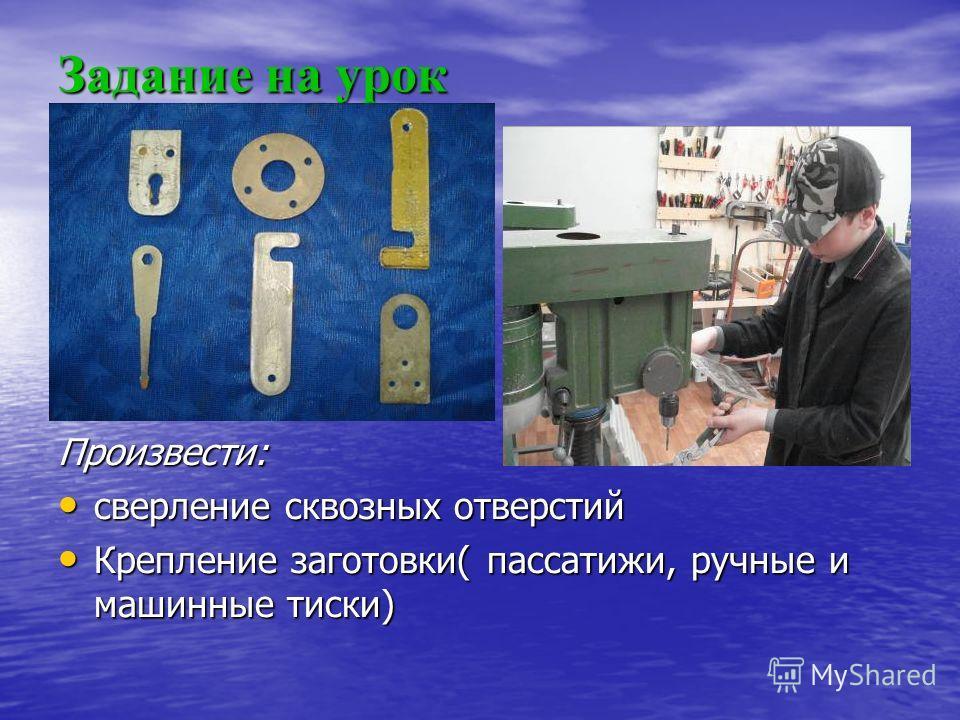 Задание на урок Произвести: сверление сквозных отверстий Крепление заготовки( пассатижи, ручные и машинные тиски)